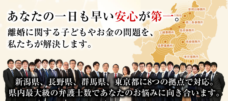 あなたの一日も早い安心が第一。離婚に関する子どもやお金の問題を、私たちが解決します。新潟県内に5つの拠点。県内最大級の弁護士数であなたのお悩みに向き合います。